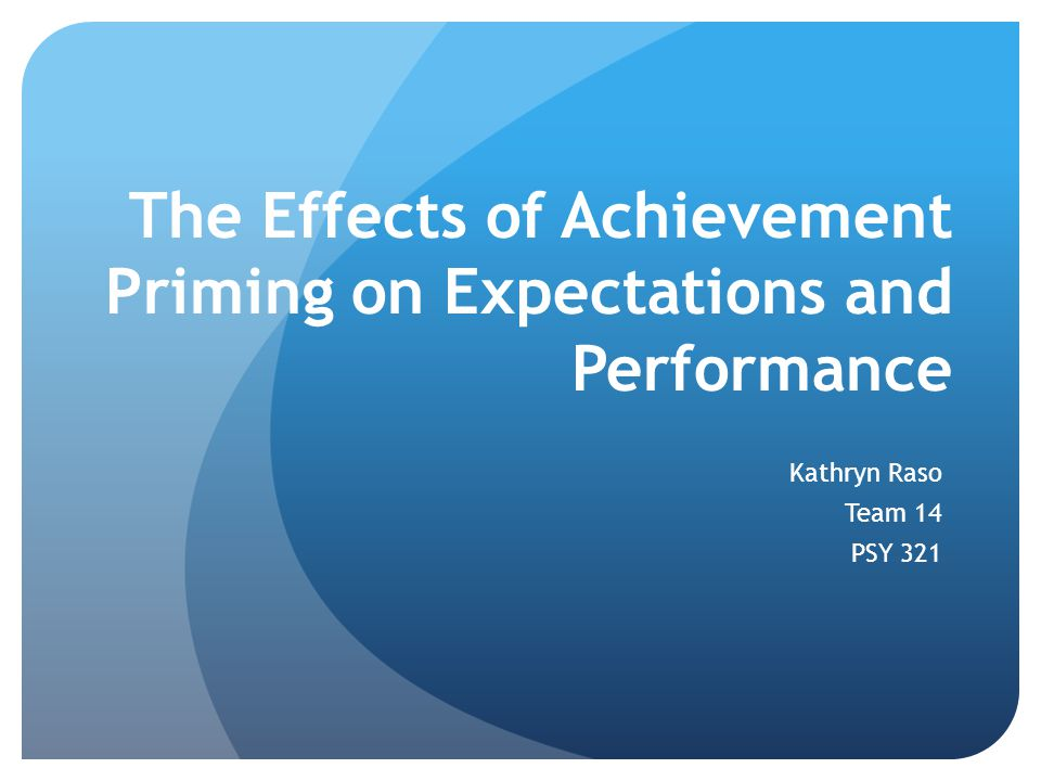 The Effects of Achievement Priming on Expectations and Performance Kathryn Raso Team 14 PSY 321