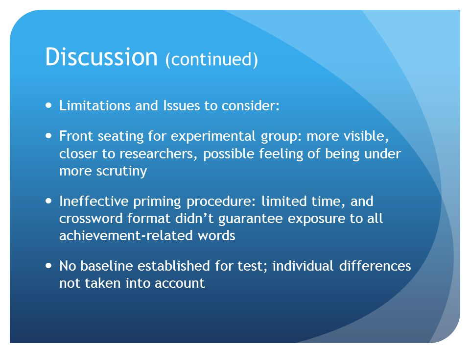 Discussion (continued) Limitations and Issues to consider: Front seating for experimental group: more visible, closer to researchers, possible feeling of being under more scrutiny Ineffective priming procedure: limited time, and crossword format didn't guarantee exposure to all achievement-related words No baseline established for test; individual differences not taken into account