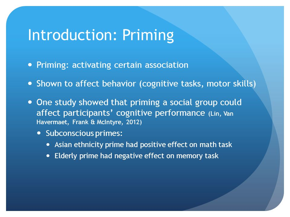 Introduction: Priming Priming: activating certain association Shown to affect behavior (cognitive tasks, motor skills) One study showed that priming a social group could affect participants' cognitive performance (Lin, Van Havermaet, Frank & McIntyre, 2012) Subconscious primes: Asian ethnicity prime had positive effect on math task Elderly prime had negative effect on memory task