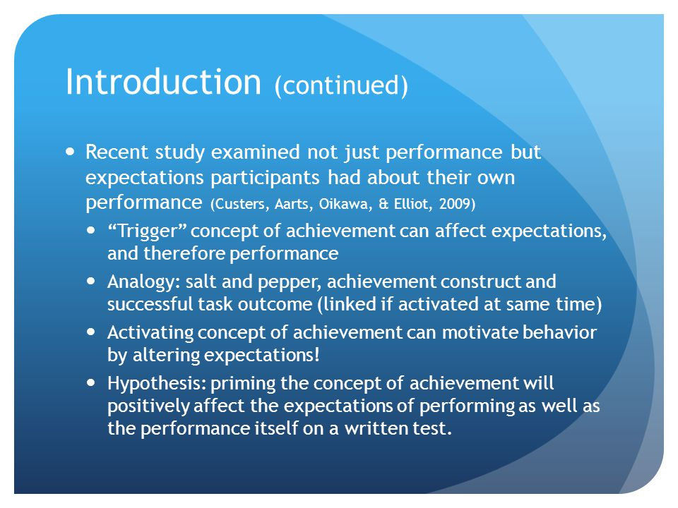 Introduction (continued) Recent study examined not just performance but expectations participants had about their own performance (Custers, Aarts, Oikawa, & Elliot, 2009) Trigger concept of achievement can affect expectations, and therefore performance Analogy: salt and pepper, achievement construct and successful task outcome (linked if activated at same time) Activating concept of achievement can motivate behavior by altering expectations.