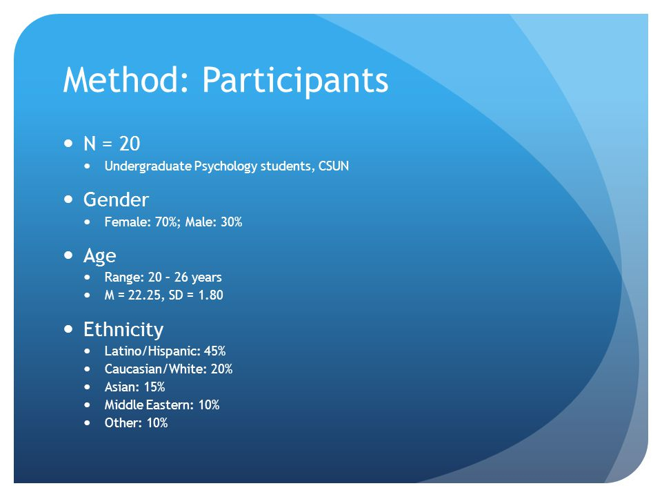 Method: Participants N = 20 Undergraduate Psychology students, CSUN Gender Female: 70%; Male: 30% Age Range: 20 – 26 years M = 22.25, SD = 1.80 Ethnicity Latino/Hispanic: 45% Caucasian/White: 20% Asian: 15% Middle Eastern: 10% Other: 10%