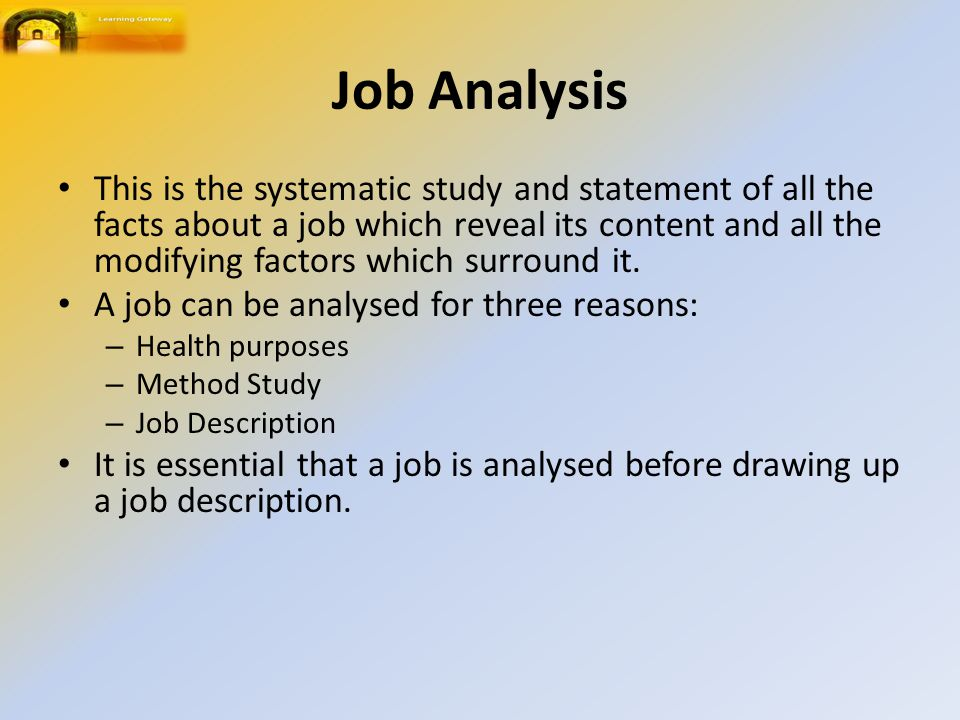 Job Analysis This is the systematic study and statement of all the facts about a job which reveal its content and all the modifying factors which surround it.