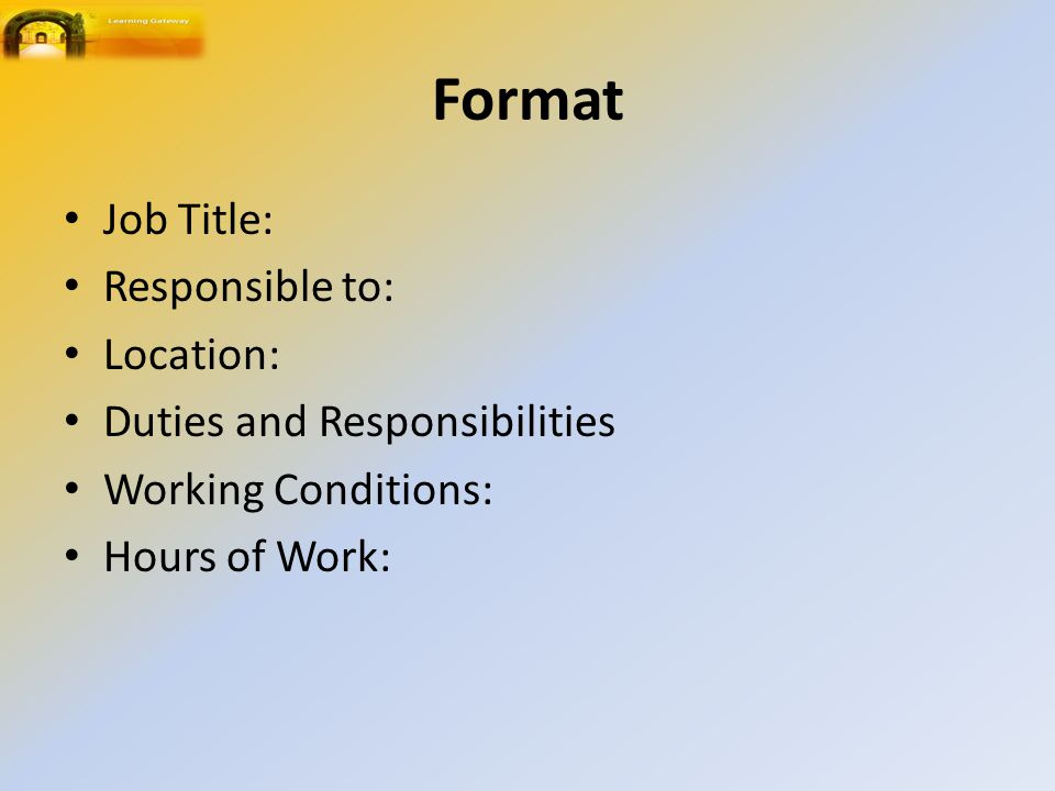 Format Job Title: Responsible to: Location: Duties and Responsibilities Working Conditions: Hours of Work: