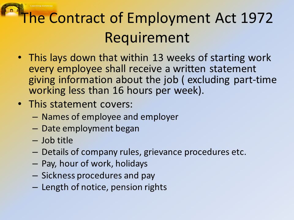 The Contract of Employment Act 1972 Requirement This lays down that within 13 weeks of starting work every employee shall receive a written statement giving information about the job ( excluding part ‑ time working less than 16 hours per week).
