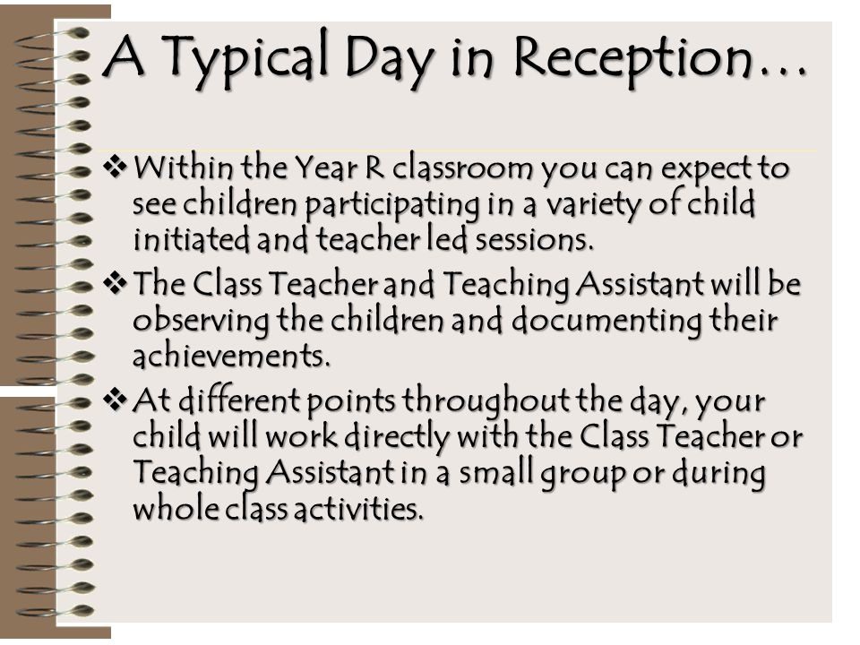 A Typical Day in Reception…  Within the Year R classroom you can expect to see children participating in a variety of child initiated and teacher led sessions.