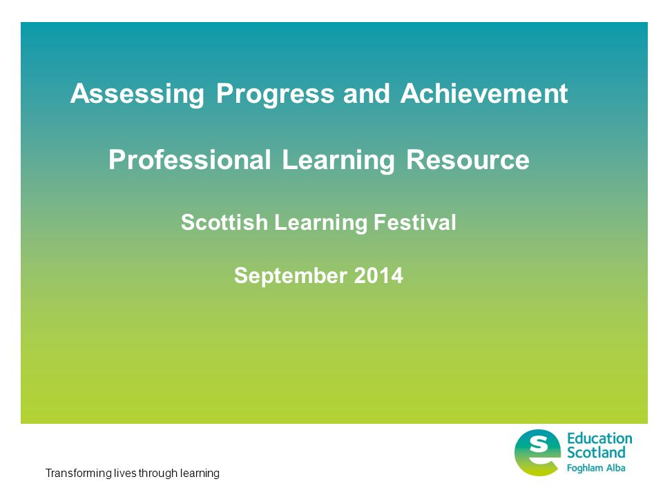 Transforming lives through learning Assessing Progress and Achievement Professional Learning Resource Scottish Learning Festival September 2014