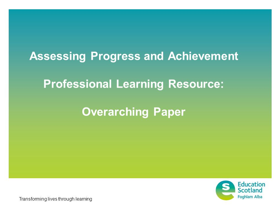 Transforming lives through learning Assessing Progress and Achievement Professional Learning Resource: Overarching Paper