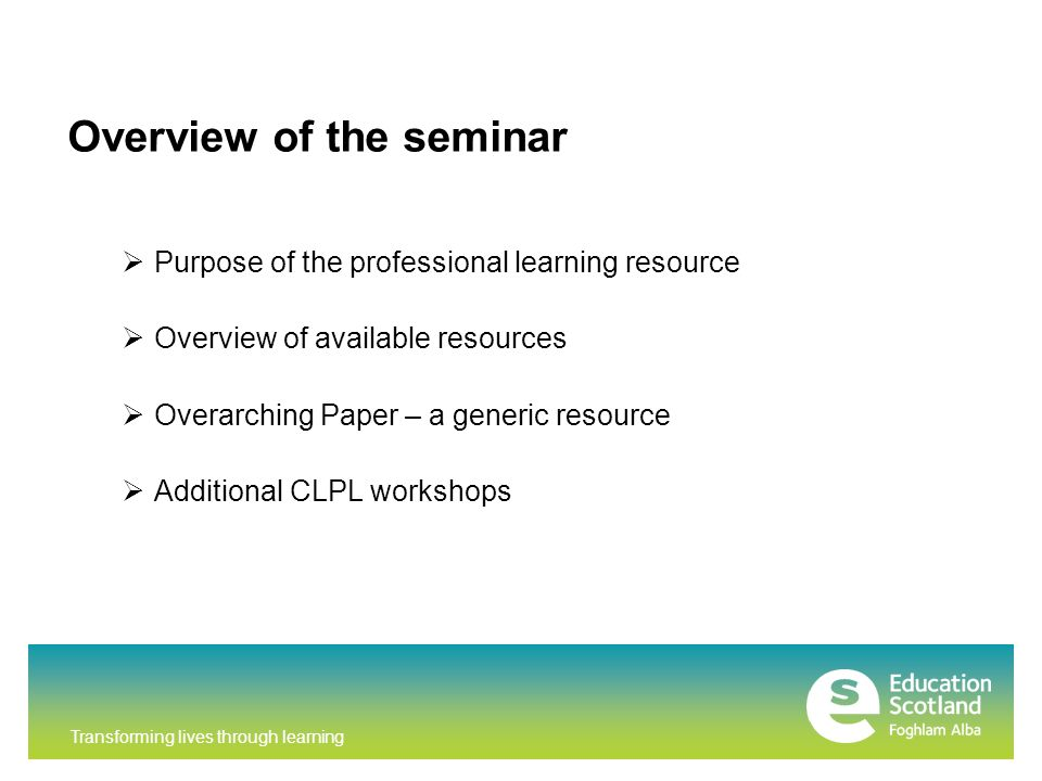 Transforming lives through learning Overview of the seminar  Purpose of the professional learning resource  Overview of available resources  Overarching Paper – a generic resource  Additional CLPL workshops