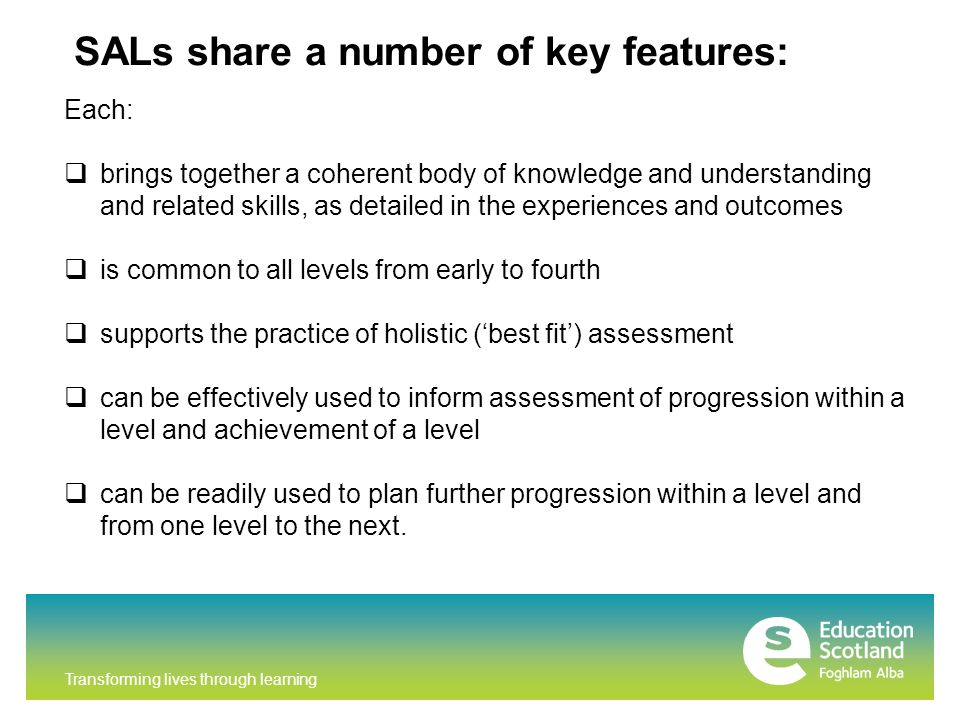 Transforming lives through learning SALs share a number of key features: Each:  brings together a coherent body of knowledge and understanding and related skills, as detailed in the experiences and outcomes  is common to all levels from early to fourth  supports the practice of holistic ('best fit') assessment  can be effectively used to inform assessment of progression within a level and achievement of a level  can be readily used to plan further progression within a level and from one level to the next.