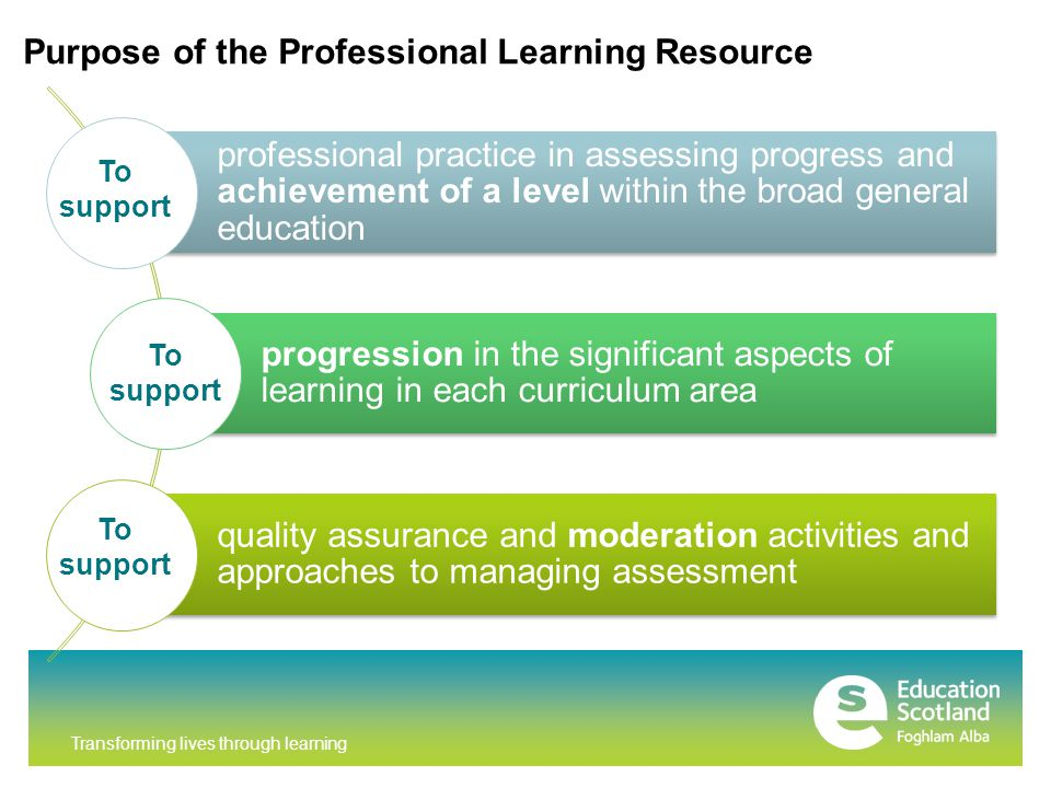 Transforming lives through learning professional practice in assessing progress and achievement of a level within the broad general education progression in the significant aspects of learning in each curriculum area quality assurance and moderation activities and approaches to managing assessment Purpose of the Professional Learning Resource To support