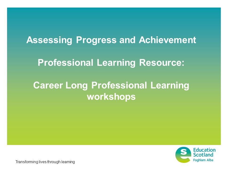 Transforming lives through learning Assessing Progress and Achievement Professional Learning Resource: Career Long Professional Learning workshops