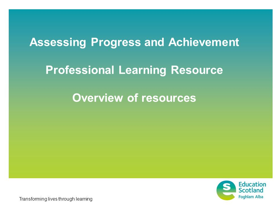 Transforming lives through learning Assessing Progress and Achievement Professional Learning Resource Overview of resources
