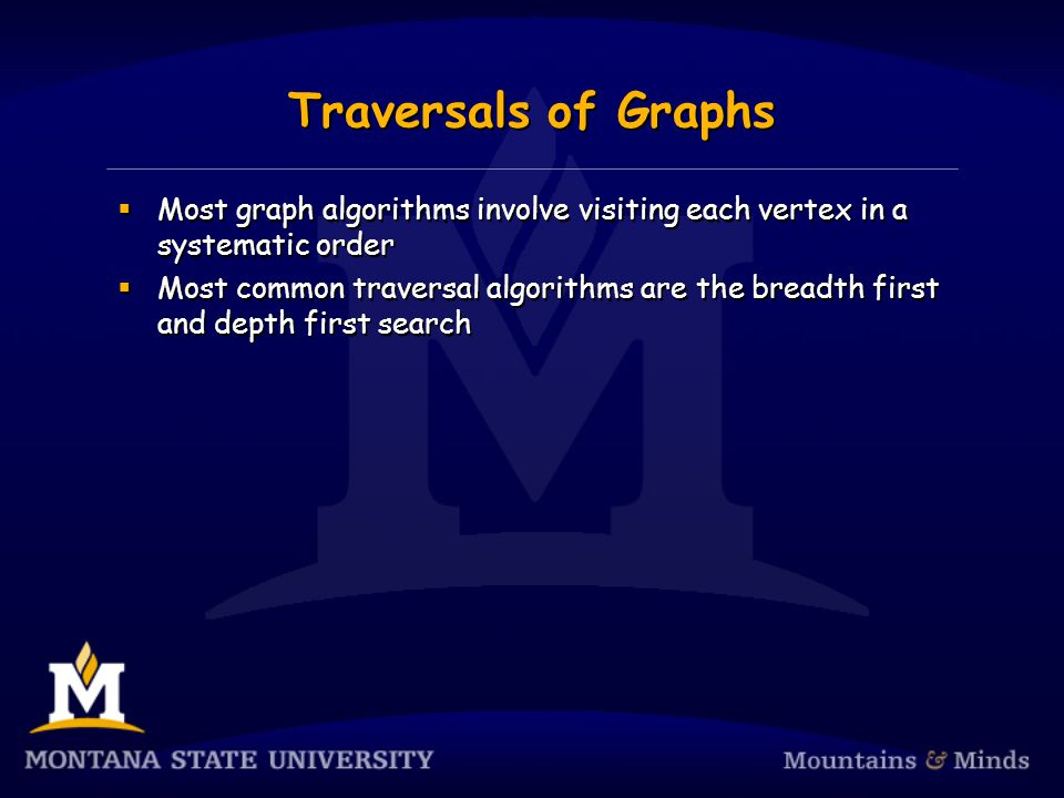 Traversals of Graphs  Most graph algorithms involve visiting each vertex in a systematic order  Most common traversal algorithms are the breadth first and depth first search  Most graph algorithms involve visiting each vertex in a systematic order  Most common traversal algorithms are the breadth first and depth first search