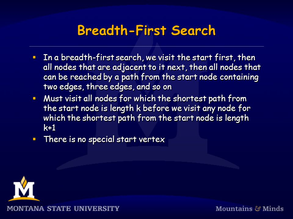 Breadth-First Search  In a breadth-first search, we visit the start first, then all nodes that are adjacent to it next, then all nodes that can be reached by a path from the start node containing two edges, three edges, and so on  Must visit all nodes for which the shortest path from the start node is length k before we visit any node for which the shortest path from the start node is length k+1  There is no special start vertex  In a breadth-first search, we visit the start first, then all nodes that are adjacent to it next, then all nodes that can be reached by a path from the start node containing two edges, three edges, and so on  Must visit all nodes for which the shortest path from the start node is length k before we visit any node for which the shortest path from the start node is length k+1  There is no special start vertex