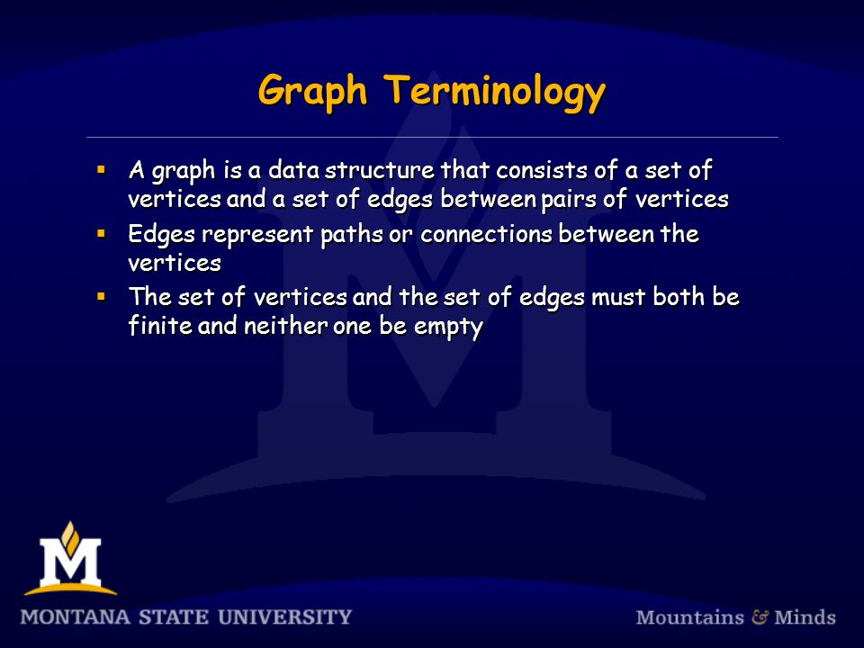 Graph Terminology  A graph is a data structure that consists of a set of vertices and a set of edges between pairs of vertices  Edges represent paths or connections between the vertices  The set of vertices and the set of edges must both be finite and neither one be empty  A graph is a data structure that consists of a set of vertices and a set of edges between pairs of vertices  Edges represent paths or connections between the vertices  The set of vertices and the set of edges must both be finite and neither one be empty
