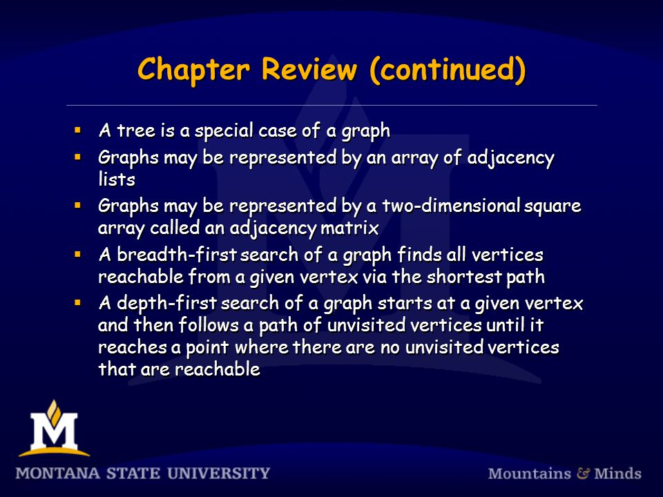 Chapter Review (continued)  A tree is a special case of a graph  Graphs may be represented by an array of adjacency lists  Graphs may be represented by a two-dimensional square array called an adjacency matrix  A breadth-first search of a graph finds all vertices reachable from a given vertex via the shortest path  A depth-first search of a graph starts at a given vertex and then follows a path of unvisited vertices until it reaches a point where there are no unvisited vertices that are reachable  A tree is a special case of a graph  Graphs may be represented by an array of adjacency lists  Graphs may be represented by a two-dimensional square array called an adjacency matrix  A breadth-first search of a graph finds all vertices reachable from a given vertex via the shortest path  A depth-first search of a graph starts at a given vertex and then follows a path of unvisited vertices until it reaches a point where there are no unvisited vertices that are reachable