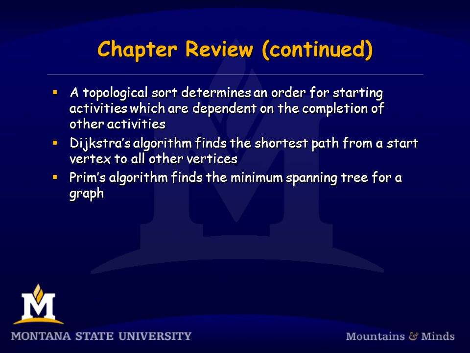 Chapter Review (continued)  A topological sort determines an order for starting activities which are dependent on the completion of other activities  Dijkstra's algorithm finds the shortest path from a start vertex to all other vertices  Prim's algorithm finds the minimum spanning tree for a graph  A topological sort determines an order for starting activities which are dependent on the completion of other activities  Dijkstra's algorithm finds the shortest path from a start vertex to all other vertices  Prim's algorithm finds the minimum spanning tree for a graph