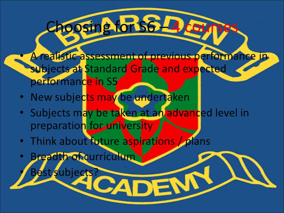 A realistic assessment of previous performance in subjects at Standard Grade and expected performance in S5 New subjects may be undertaken Subjects may be taken at an advanced level in preparation for university Think about future aspirations / plans Breadth of curriculum Best subjects.