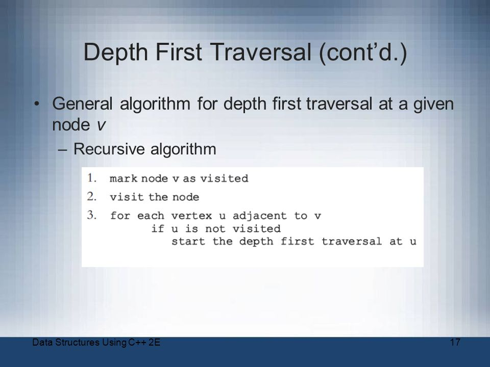 Data Structures Using C++ 2E17 Depth First Traversal (cont'd.) General algorithm for depth first traversal at a given node v –Recursive algorithm