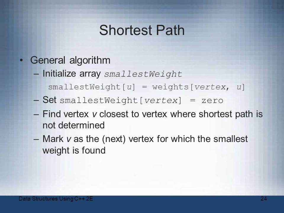 Data Structures Using C++ 2E24 Shortest Path General algorithm –Initialize array smallestWeight smallestWeight[u] = weights[vertex, u] –Set smallestWeight[vertex] = zero –Find vertex v closest to vertex where shortest path is not determined –Mark v as the (next) vertex for which the smallest weight is found