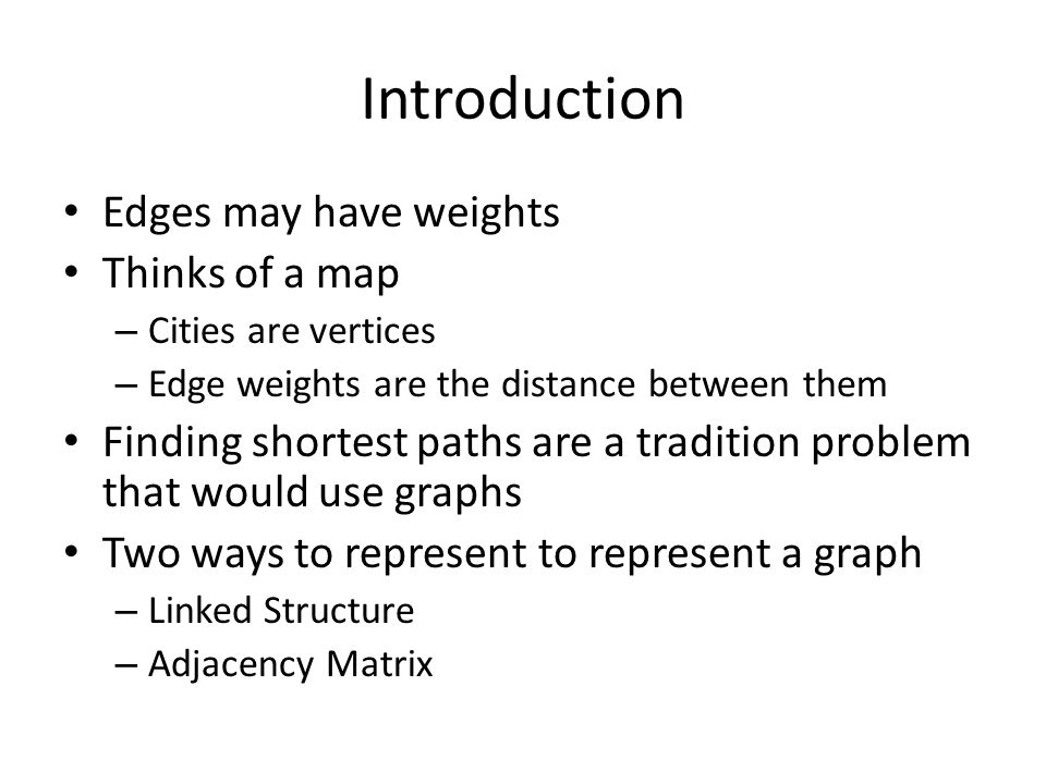 Introduction Edges may have weights Thinks of a map – Cities are vertices – Edge weights are the distance between them Finding shortest paths are a tradition problem that would use graphs Two ways to represent to represent a graph – Linked Structure – Adjacency Matrix