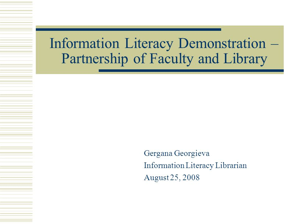 Information Literacy Demonstration – Partnership of Faculty and Library Gergana Georgieva Information Literacy Librarian August 25, 2008