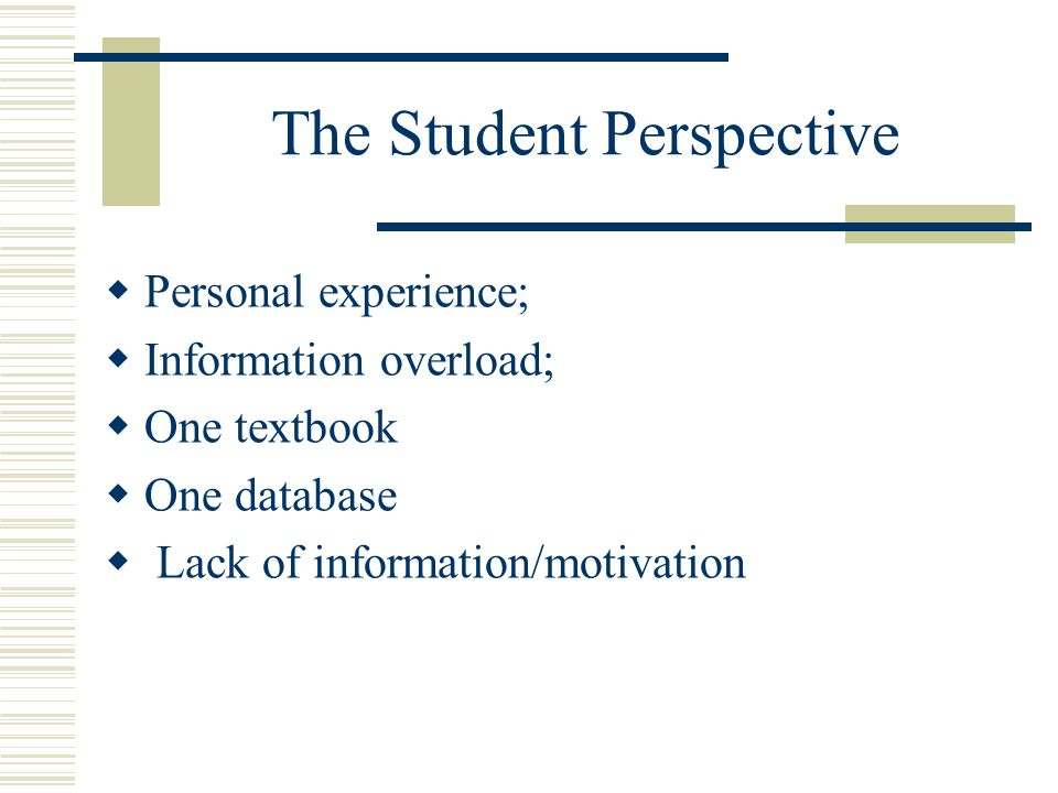 The Student Perspective  Personal experience;  Information overload;  One textbook  One database  Lack of information/motivation