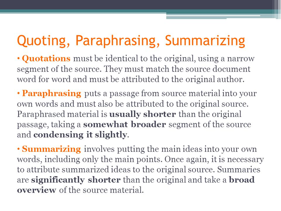 Quoting, Paraphrasing, Summarizing Quotations must be identical to the original, using a narrow segment of the source.