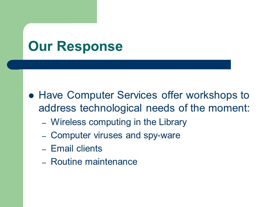 Our Response Have Computer Services offer workshops to address technological needs of the moment: – Wireless computing in the Library – Computer viruses and spy-ware –  clients – Routine maintenance
