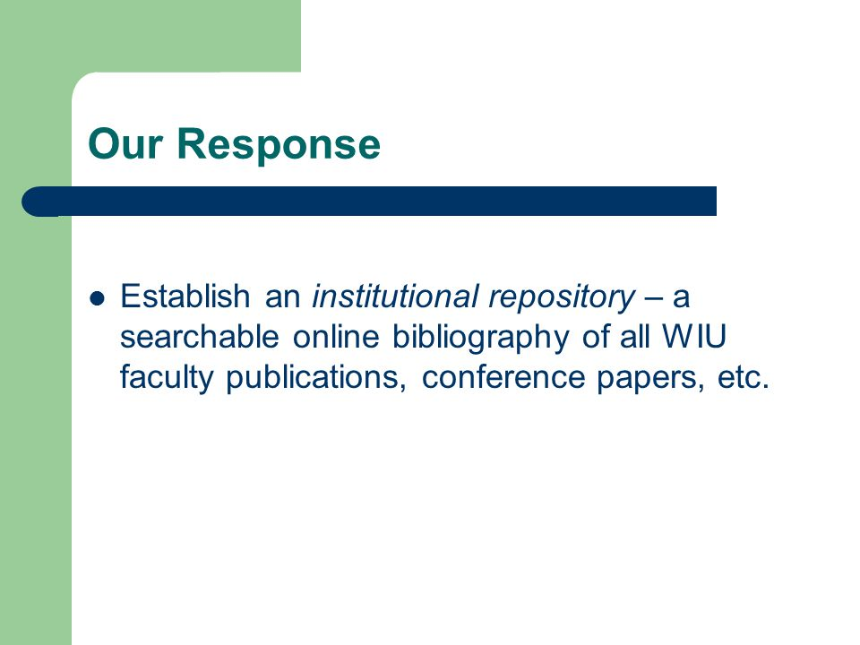 Our Response Establish an institutional repository – a searchable online bibliography of all WIU faculty publications, conference papers, etc.