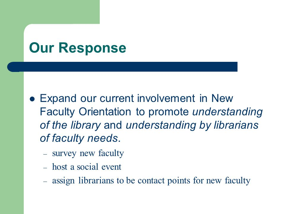 Our Response Expand our current involvement in New Faculty Orientation to promote understanding of the library and understanding by librarians of faculty needs.