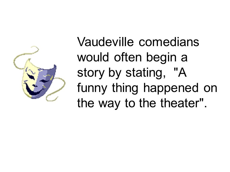 Vaudeville comedians would often begin a story by stating, A funny thing happened on the way to the theater .
