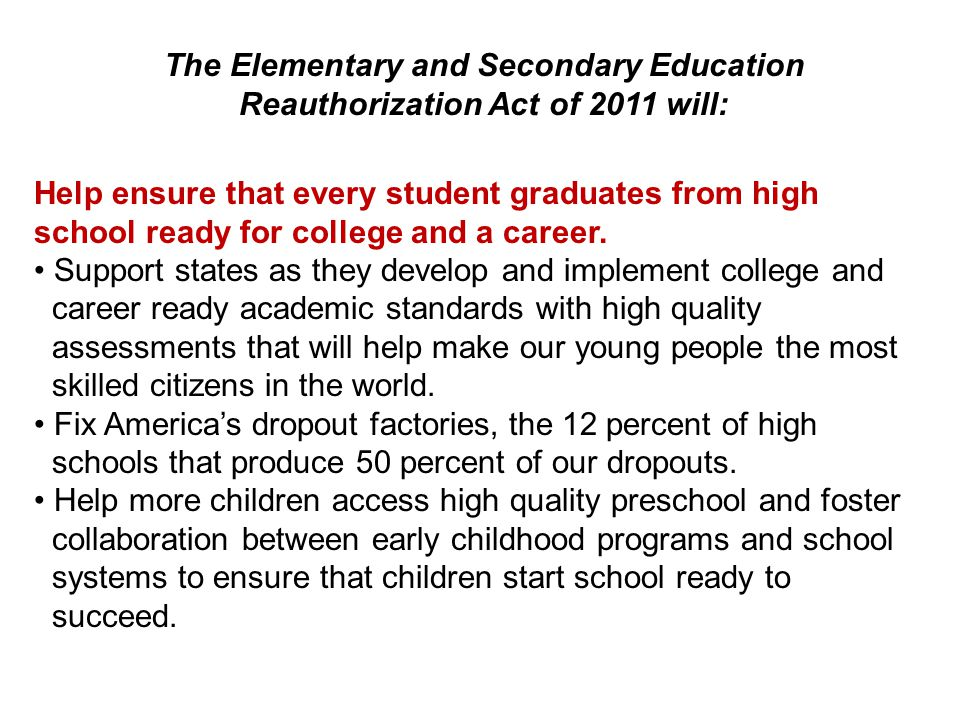The Elementary and Secondary Education Reauthorization Act of 2011 will: Help ensure that every student graduates from high school ready for college and a career.