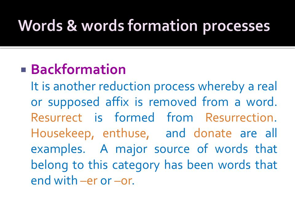  Backformation It is another reduction process whereby a real or supposed affix is removed from a word.