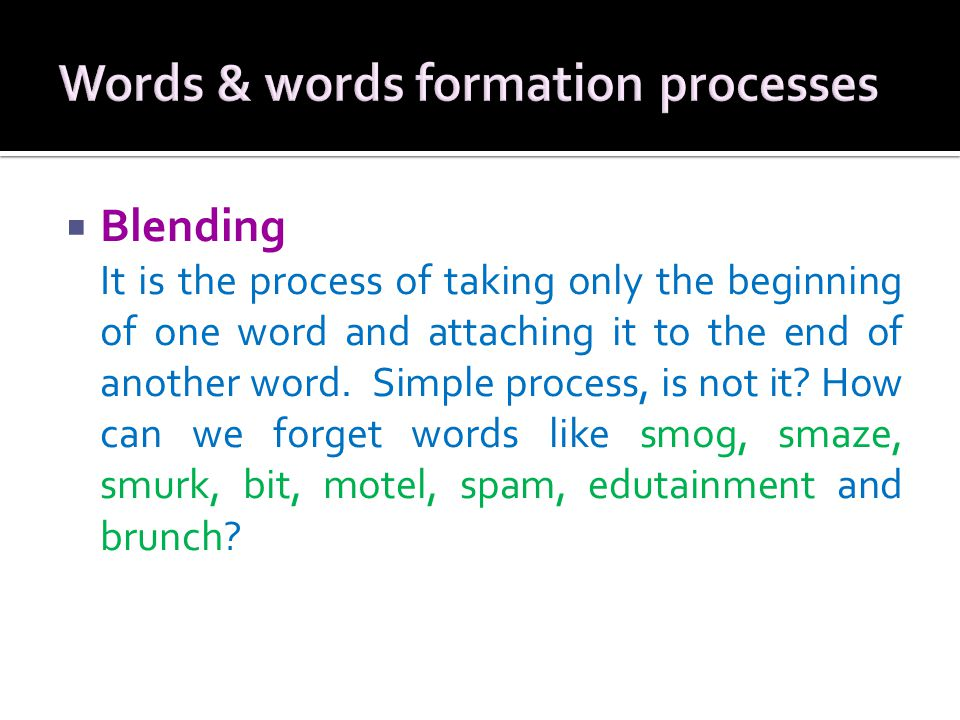  Blending It is the process of taking only the beginning of one word and attaching it to the end of another word.