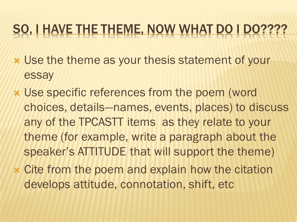  Use the theme as your thesis statement of your essay  Use specific references from the poem (word choices, details—names, events, places) to discuss any of the TPCASTT items as they relate to your theme (for example, write a paragraph about the speaker's ATTITUDE that will support the theme)  Cite from the poem and explain how the citation develops attitude, connotation, shift, etc