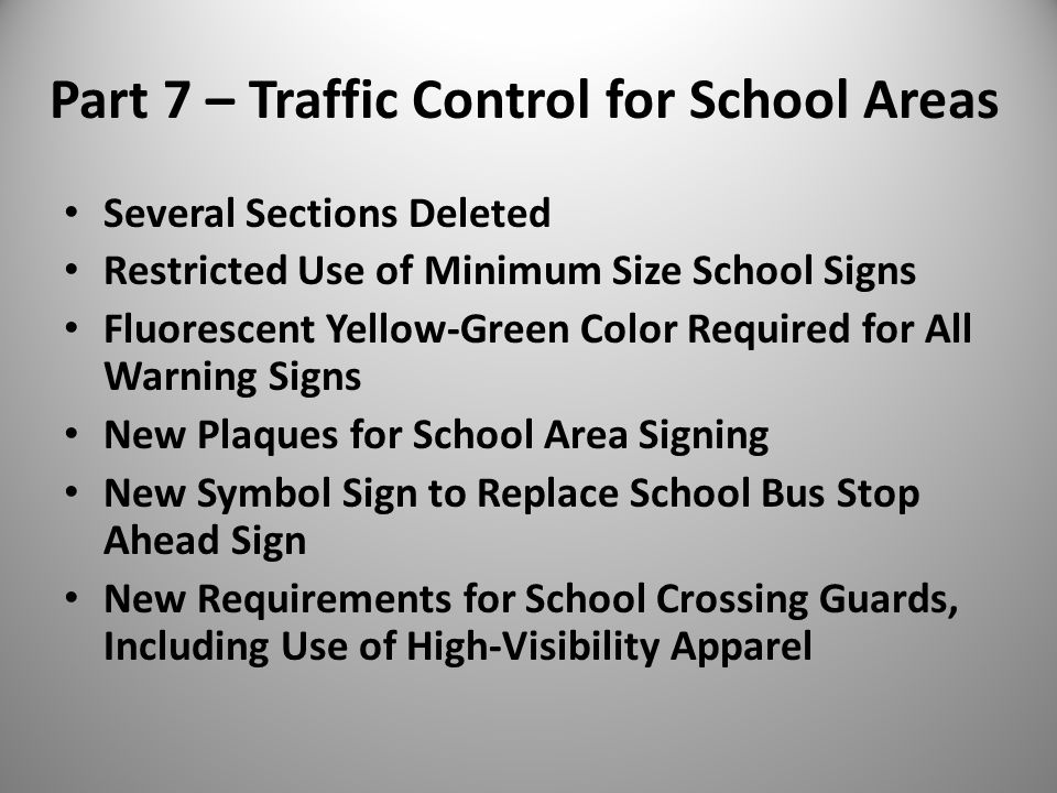 Part 7 – Traffic Control for School Areas Several Sections Deleted Restricted Use of Minimum Size School Signs Fluorescent Yellow-Green Color Required for All Warning Signs New Plaques for School Area Signing New Symbol Sign to Replace School Bus Stop Ahead Sign New Requirements for School Crossing Guards, Including Use of High-Visibility Apparel