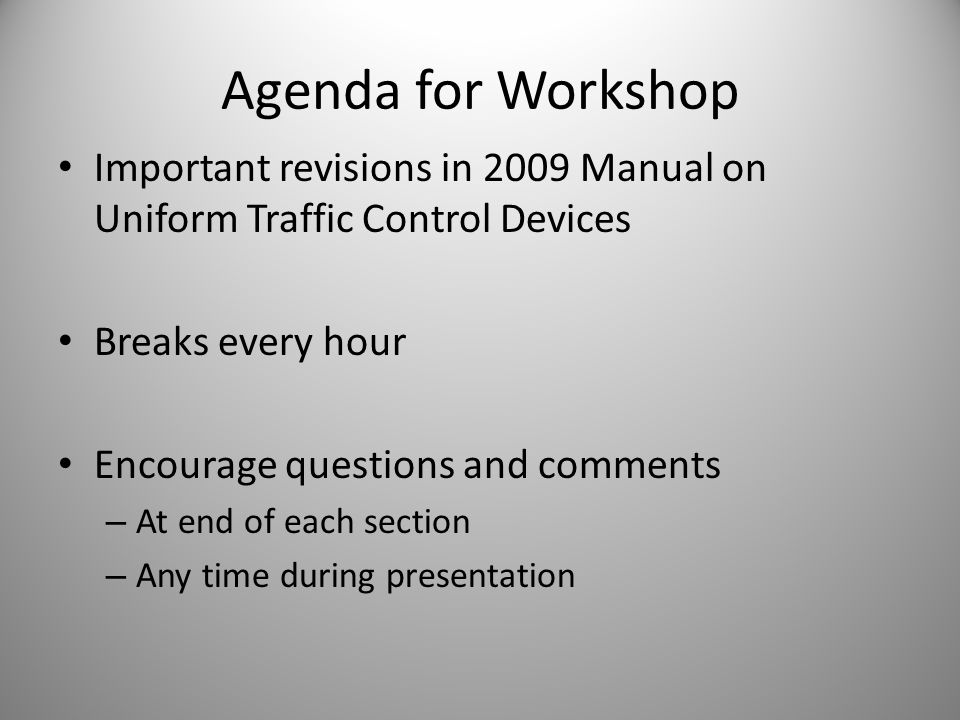 Agenda for Workshop Important revisions in 2009 Manual on Uniform Traffic Control Devices Breaks every hour Encourage questions and comments – At end of each section – Any time during presentation