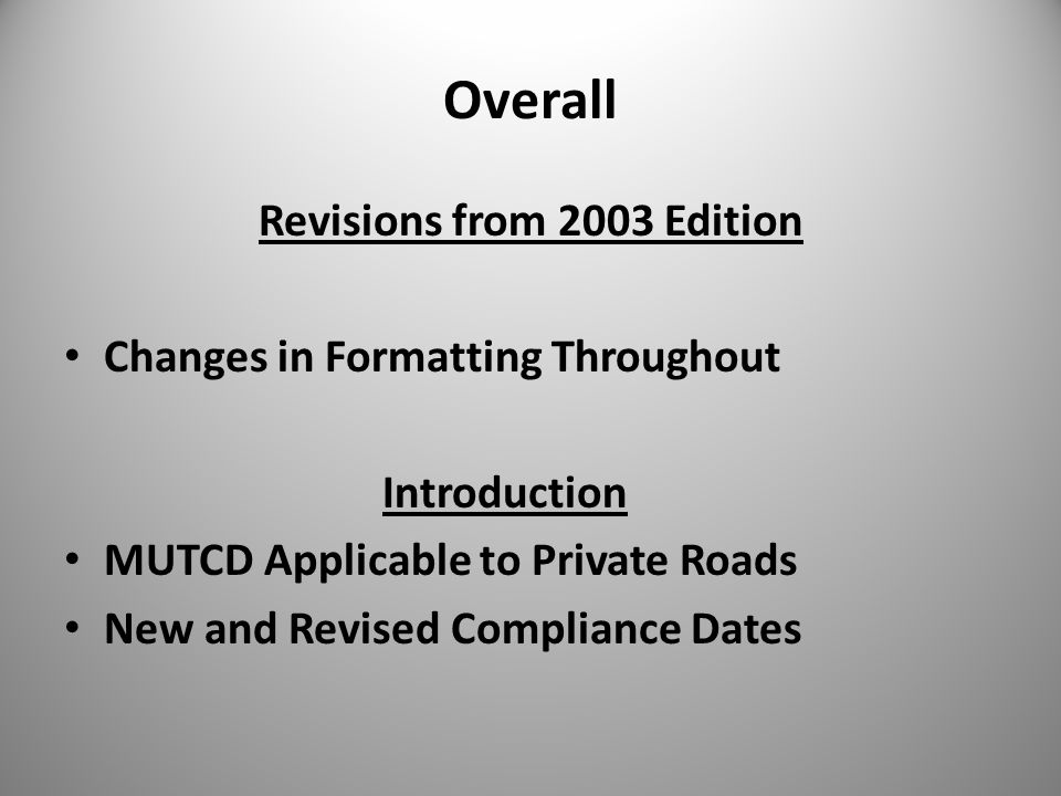 Overall Revisions from 2003 Edition Changes in Formatting Throughout Introduction MUTCD Applicable to Private Roads New and Revised Compliance Dates