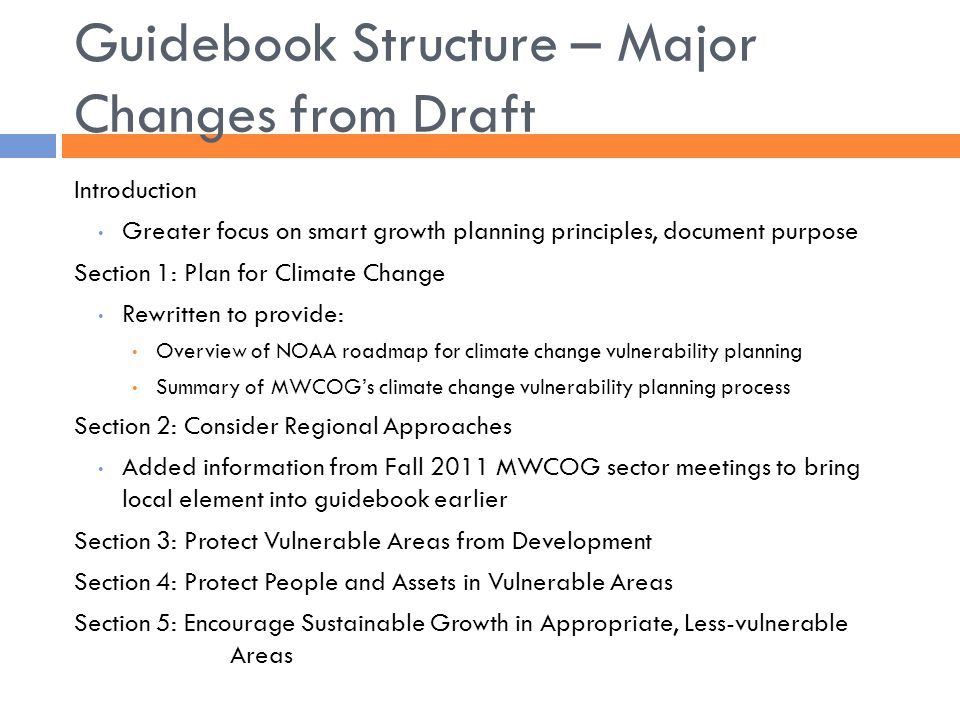 Guidebook Structure – Major Changes from Draft Introduction Greater focus on smart growth planning principles, document purpose Section 1: Plan for Climate Change Rewritten to provide: Overview of NOAA roadmap for climate change vulnerability planning Summary of MWCOG's climate change vulnerability planning process Section 2: Consider Regional Approaches Added information from Fall 2011 MWCOG sector meetings to bring local element into guidebook earlier Section 3: Protect Vulnerable Areas from Development Section 4: Protect People and Assets in Vulnerable Areas Section 5: Encourage Sustainable Growth in Appropriate, Less-vulnerable Areas
