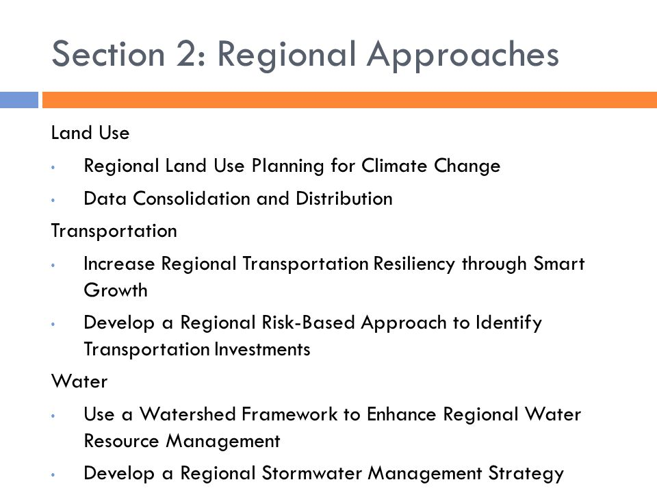 Section 2: Regional Approaches Land Use Regional Land Use Planning for Climate Change Data Consolidation and Distribution Transportation Increase Regional Transportation Resiliency through Smart Growth Develop a Regional Risk-Based Approach to Identify Transportation Investments Water Use a Watershed Framework to Enhance Regional Water Resource Management Develop a Regional Stormwater Management Strategy