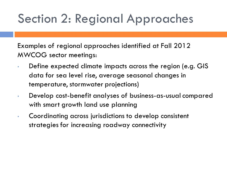 Section 2: Regional Approaches Examples of regional approaches identified at Fall 2012 MWCOG sector meetings: Define expected climate impacts across the region (e.g.