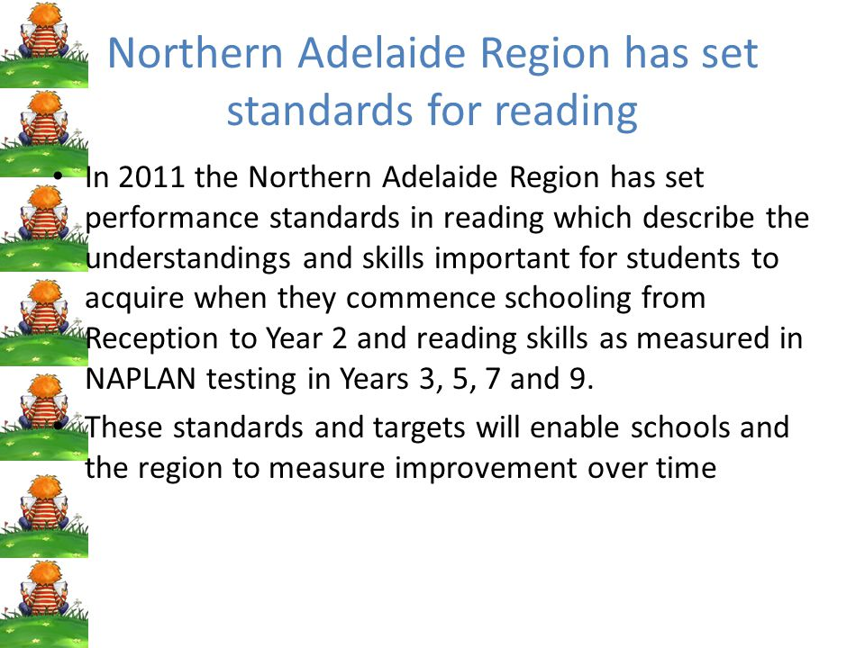 Northern Adelaide Region has set standards for reading In 2011 the Northern Adelaide Region has set performance standards in reading which describe the understandings and skills important for students to acquire when they commence schooling from Reception to Year 2 and reading skills as measured in NAPLAN testing in Years 3, 5, 7 and 9.