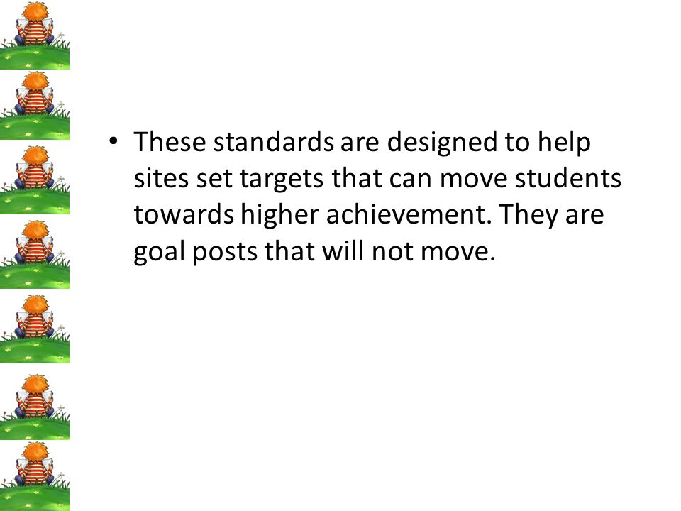 These standards are designed to help sites set targets that can move students towards higher achievement.
