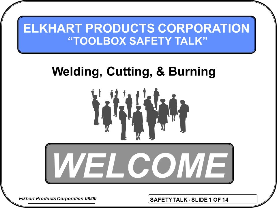 SAFETY TALK - SLIDE 1 OF 14 Elkhart Products Corporation 08/00 WELCOME ELKHART PRODUCTS CORPORATION TOOLBOX SAFETY TALK Welding, Cutting, & Burning