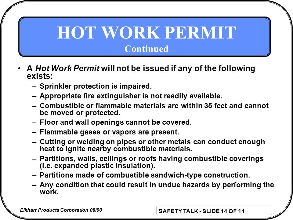 SAFETY TALK - SLIDE 14 OF 14 Elkhart Products Corporation 08/00 HOT WORK PERMIT Continued A Hot Work Permit will not be issued if any of the following exists: –Sprinkler protection is impaired.
