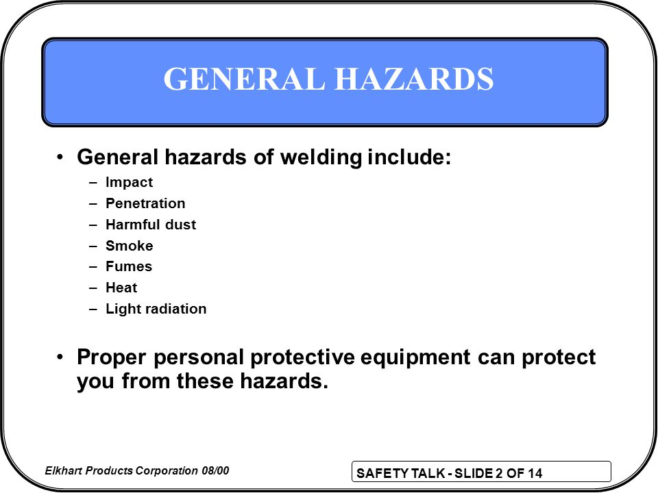 SAFETY TALK - SLIDE 2 OF 14 Elkhart Products Corporation 08/00 GENERAL HAZARDS General hazards of welding include: –Impact –Penetration –Harmful dust –Smoke –Fumes –Heat –Light radiation Proper personal protective equipment can protect you from these hazards.