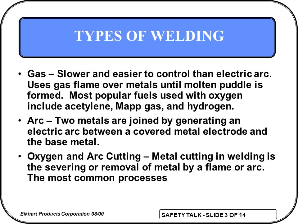 SAFETY TALK - SLIDE 3 OF 14 Elkhart Products Corporation 08/00 TYPES OF WELDING Gas – Slower and easier to control than electric arc.