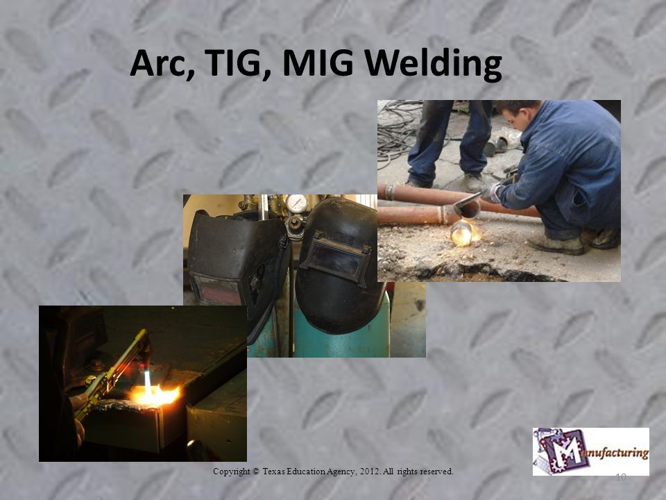 Copyright © Texas Education Agency, All rights reserved. 10 Arc, TIG, MIG Welding