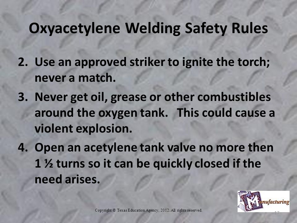 Oxyacetylene Welding Safety Rules 2.Use an approved striker to ignite the torch; never a match.